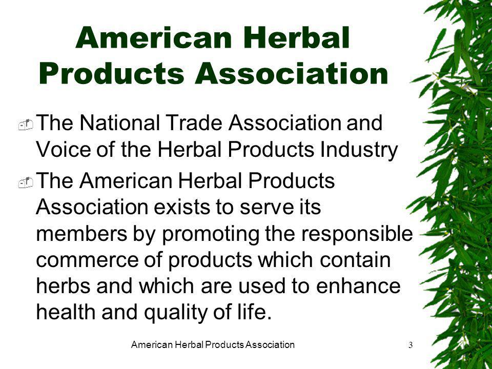 American Herbal Products Association3  The National Trade Association and Voice of the Herbal Products Industry  The American Herbal Products Association exists to serve its members by promoting the responsible commerce of products which contain herbs and which are used to enhance health and quality of life.