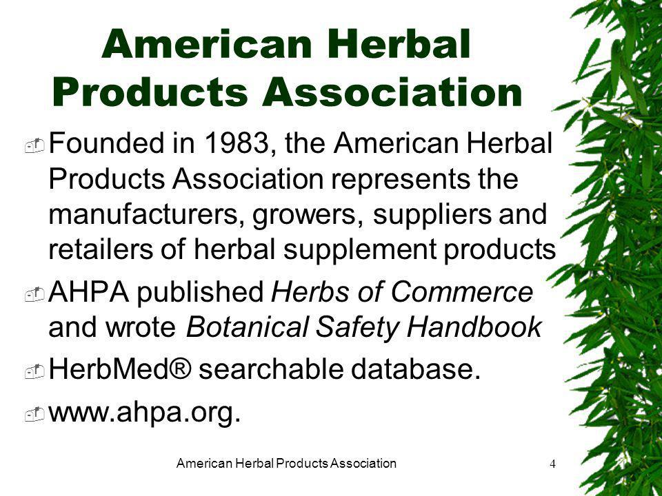 American Herbal Products Association4  Founded in 1983, the American Herbal Products Association represents the manufacturers, growers, suppliers and retailers of herbal supplement products  AHPA published Herbs of Commerce and wrote Botanical Safety Handbook  HerbMed® searchable database.