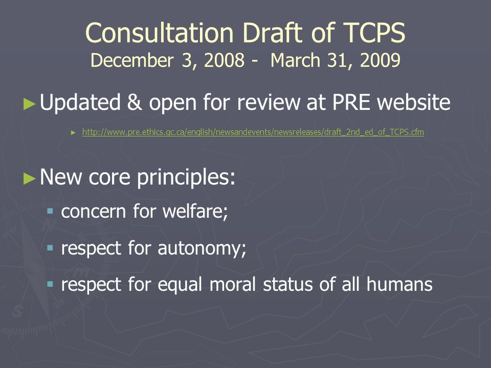 Consultation Draft of TCPS December 3, 2008 - March 31, 2009 ► ► Updated & open for review at PRE website ► ► http://www.pre.ethics.gc.ca/english/newsandevents/newsreleases/draft_2nd_ed_of_TCPS.cfm http://www.pre.ethics.gc.ca/english/newsandevents/newsreleases/draft_2nd_ed_of_TCPS.cfm ► ► New core principles:   concern for welfare;   respect for autonomy;   respect for equal moral status of all humans