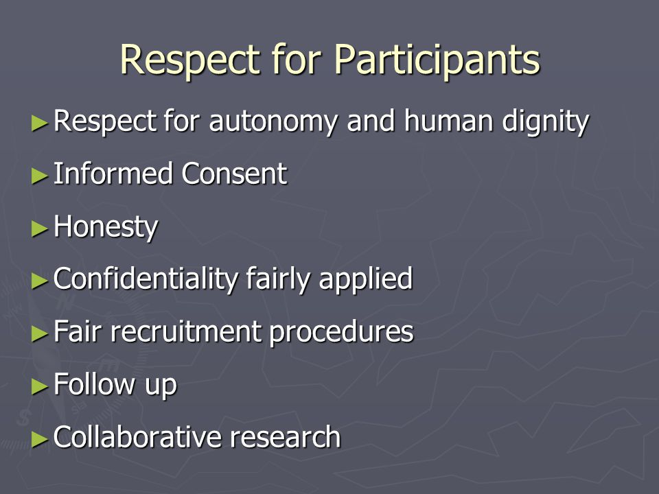 Respect for Participants ► Respect for autonomy and human dignity ► Informed Consent ► Honesty ► Confidentiality fairly applied ► Fair recruitment procedures ► Follow up ► Collaborative research