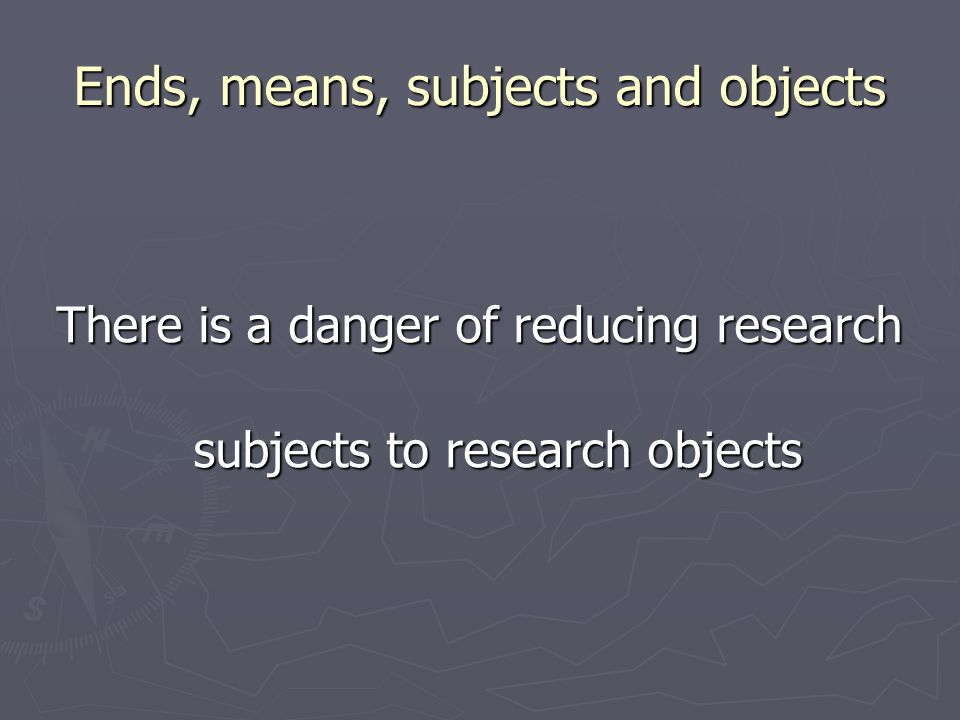 Ends, means, subjects and objects There is a danger of reducing research subjects to research objects