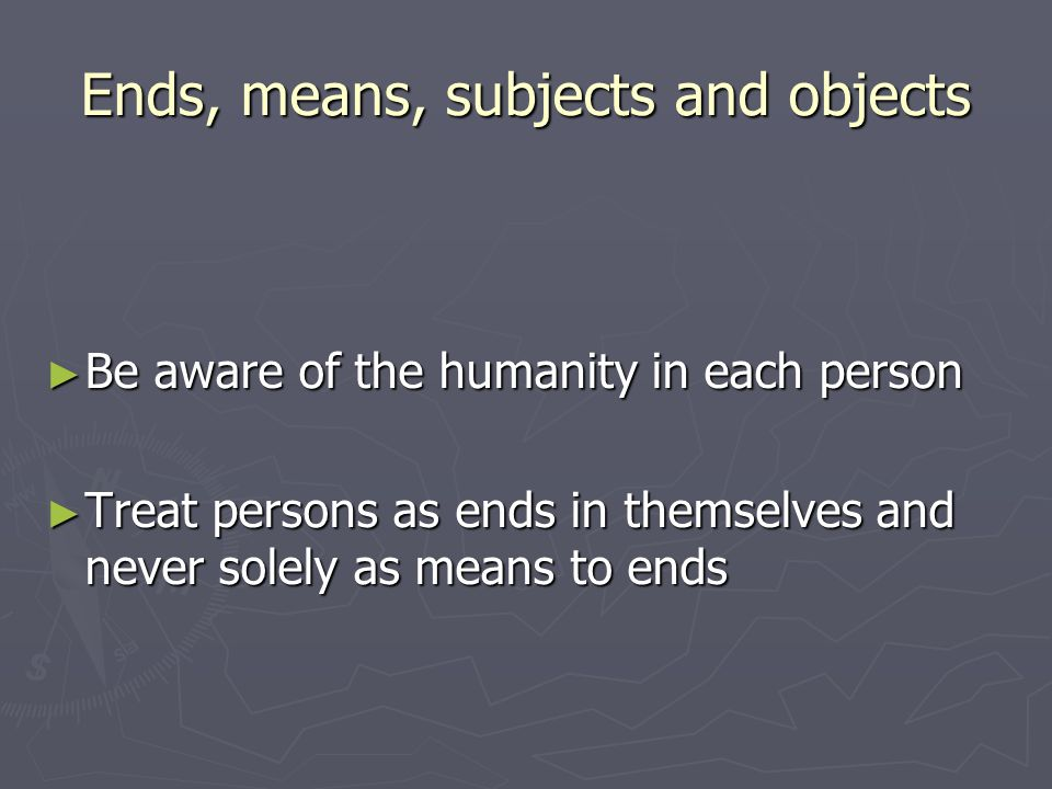 Ends, means, subjects and objects ► Be aware of the humanity in each person ► Treat persons as ends in themselves and never solely as means to ends