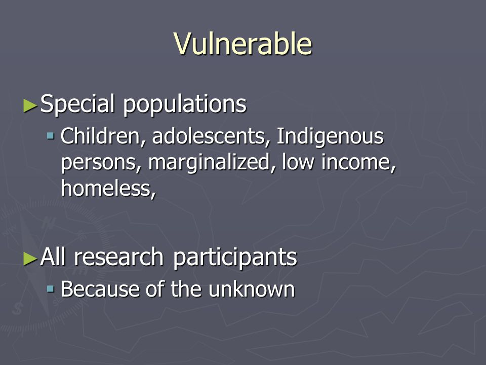 Vulnerable ► Special populations  Children, adolescents, Indigenous persons, marginalized, low income, homeless, ► All research participants  Because of the unknown