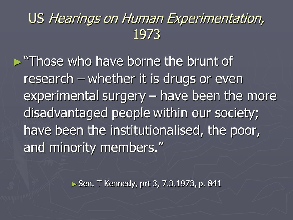 US Hearings on Human Experimentation, 1973 ► Those who have borne the brunt of research – whether it is drugs or even experimental surgery – have been the more disadvantaged people within our society; have been the institutionalised, the poor, and minority members. ► Sen.