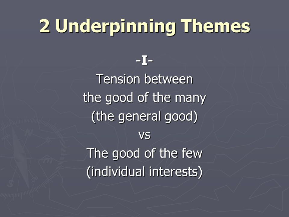 2 Underpinning Themes -I- Tension between the good of the many (the general good) vs The good of the few (individual interests)