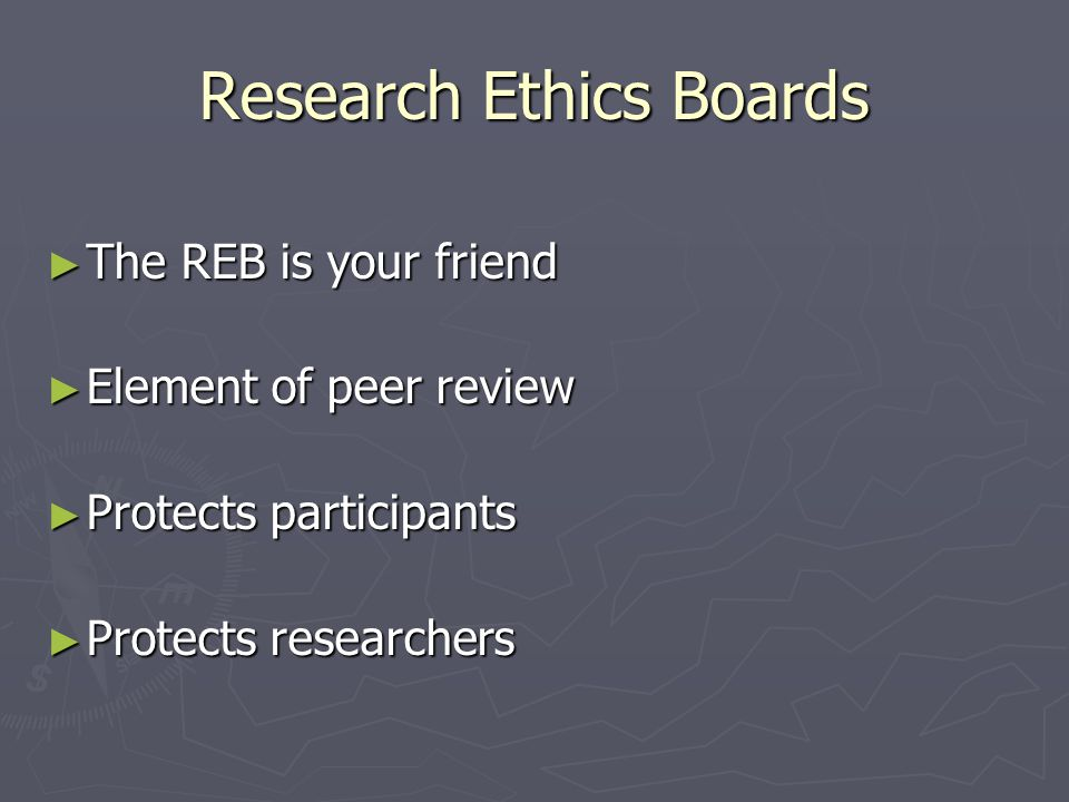 Research Ethics Boards ► The REB is your friend ► Element of peer review ► Protects participants ► Protects researchers