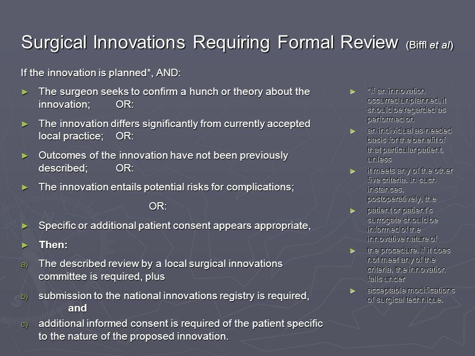 Surgical Innovations Requiring Formal Review (Biffl et al) If the innovation is planned*, AND: ► The surgeon seeks to confirm a hunch or theory about the innovation;OR: ► The innovation differs significantly from currently accepted local practice;OR: ► Outcomes of the innovation have not been previously described;OR: ► The innovation entails potential risks for complications; OR: OR: ► Specific or additional patient consent appears appropriate, ► Then: a) The described review by a local surgical innovations committee is required, plus b) submission to the national innovations registry is required, and c) additional informed consent is required of the patient specific to the nature of the proposed innovation.