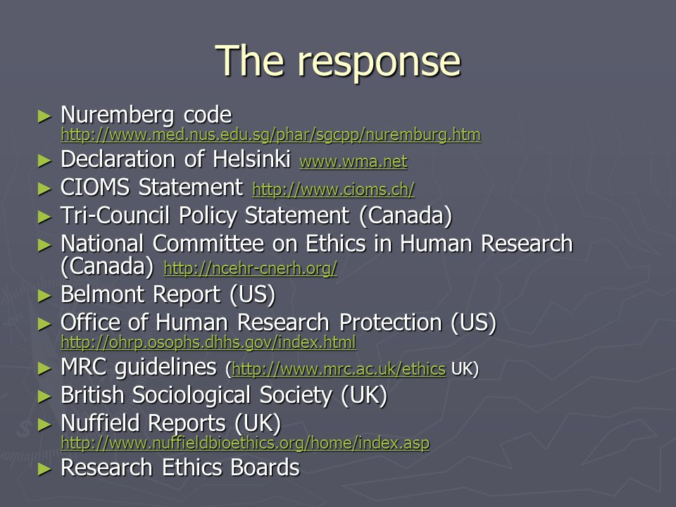 The response ► Nuremberg code http://www.med.nus.edu.sg/phar/sgcpp/nuremburg.htm http://www.med.nus.edu.sg/phar/sgcpp/nuremburg.htm ► Declaration of Helsinki www.wma.net www.wma.net ► CIOMS Statement http://www.cioms.ch/ http://www.cioms.ch/ ► Tri-Council Policy Statement (Canada) ► National Committee on Ethics in Human Research (Canada) http://ncehr-cnerh.org/ http://ncehr-cnerh.org/ ► Belmont Report (US) ► Office of Human Research Protection (US) http://ohrp.osophs.dhhs.gov/index.html http://ohrp.osophs.dhhs.gov/index.html ► MRC guidelines (http://www.mrc.ac.uk/ethics UK) http://www.mrc.ac.uk/ethics ► British Sociological Society (UK) ► Nuffield Reports (UK) http://www.nuffieldbioethics.org/home/index.asp http://www.nuffieldbioethics.org/home/index.asp ► Research Ethics Boards