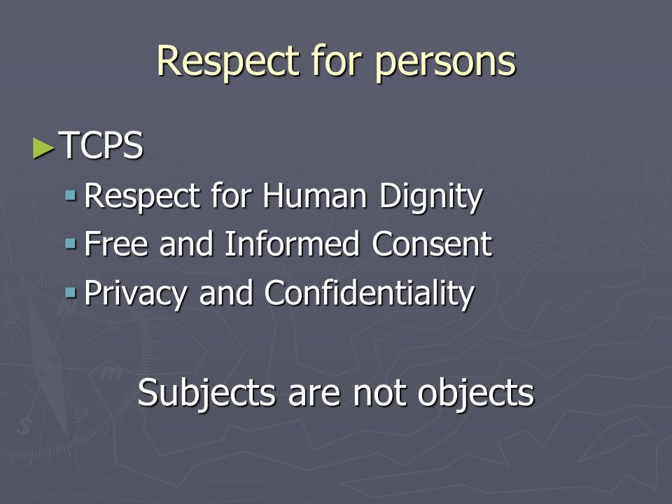 Respect for persons ► TCPS  Respect for Human Dignity  Free and Informed Consent  Privacy and Confidentiality Subjects are not objects