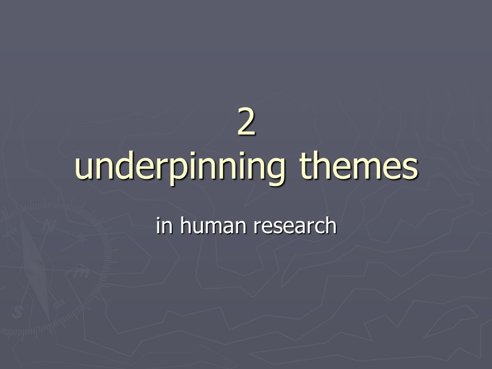 2 underpinning themes in human research