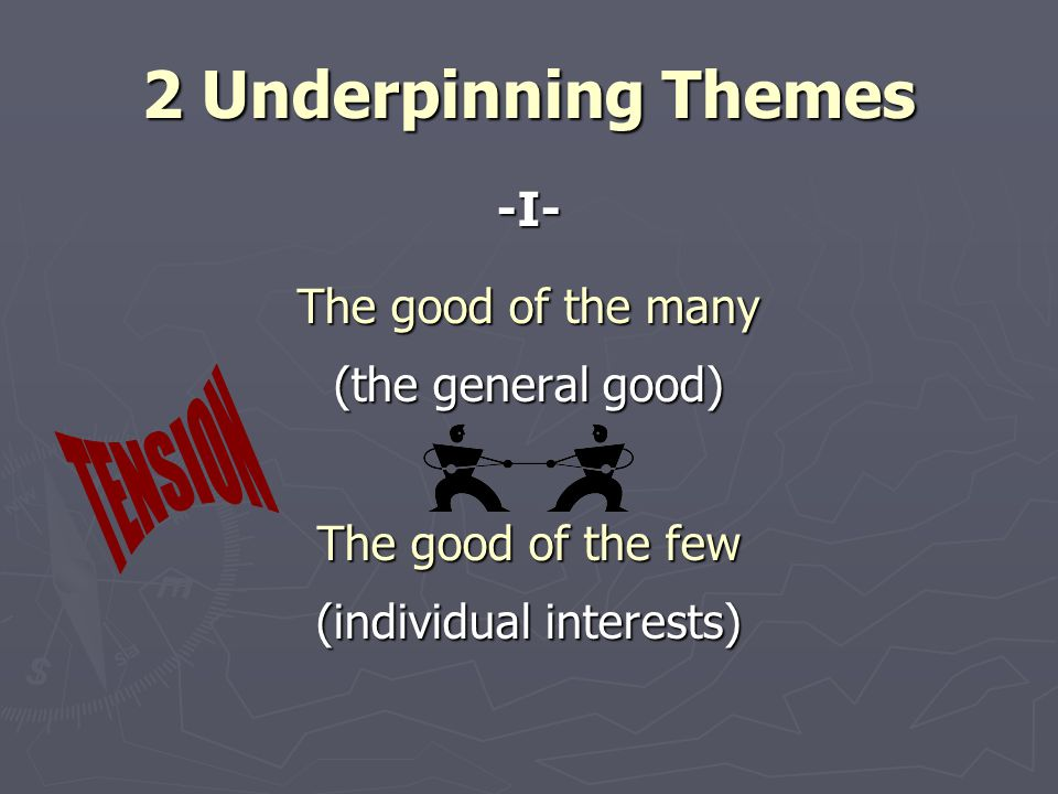 2 Underpinning Themes -I- The good of the many (the general good) The good of the few (individual interests)