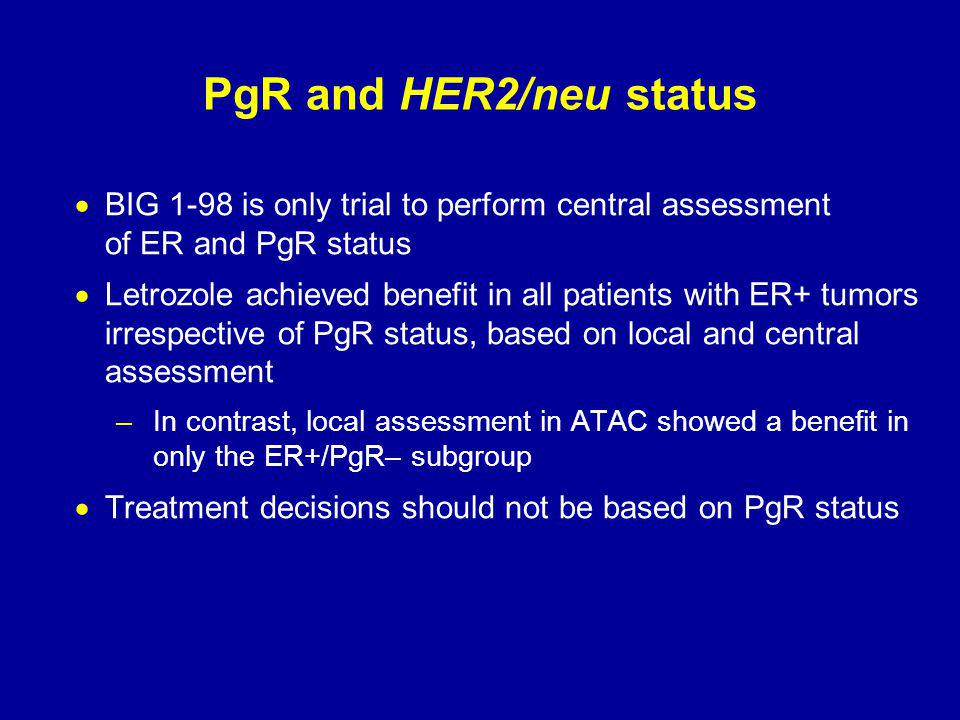 PgR and HER2/neu status  BIG 1-98 is only trial to perform central assessment of ER and PgR status  Letrozole achieved benefit in all patients with ER+ tumors irrespective of PgR status, based on local and central assessment –In contrast, local assessment in ATAC showed a benefit in only the ER+/PgR– subgroup  Treatment decisions should not be based on PgR status