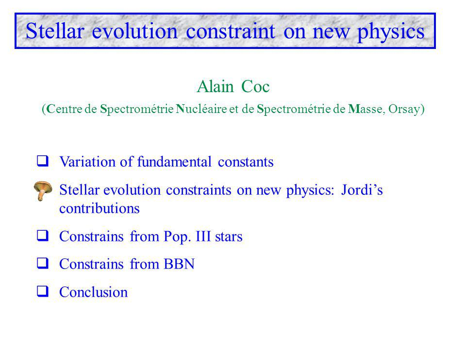 Variation of fundamental constants  Stellar evolution constraints on new physics: Jordi's contributions  Constrains from Pop. III stars  Constrai