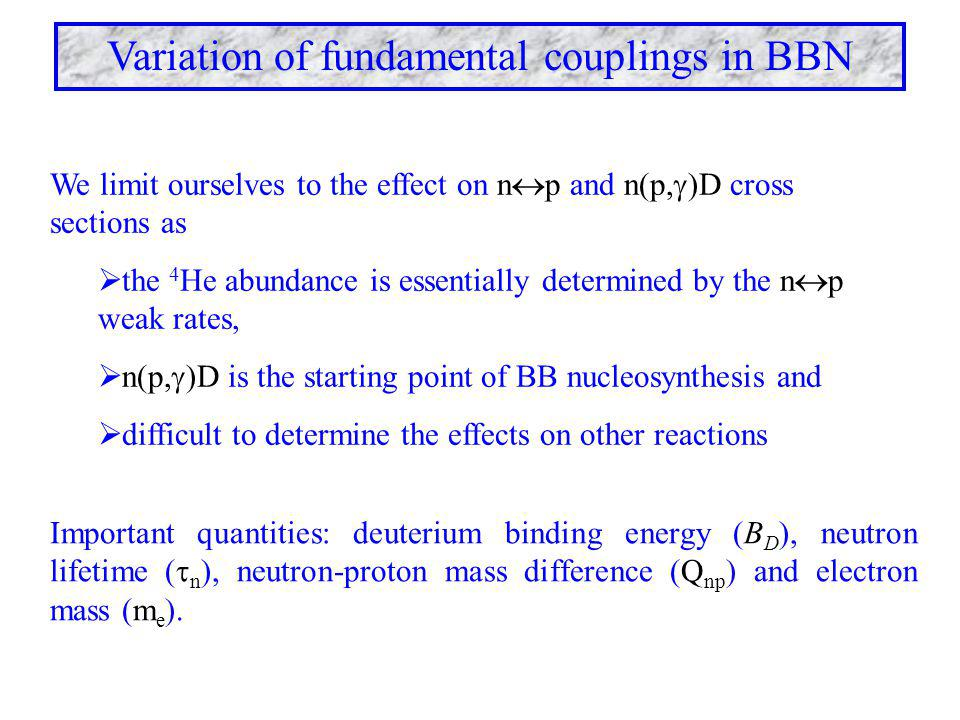 Variation of fundamental couplings in BBN We limit ourselves to the effect on n  p and n(p,  )D cross sections as  the 4 He abundance is essentiall