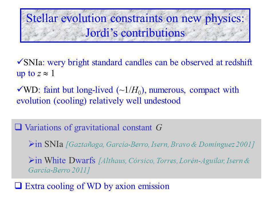  Variations of gravitational constant G  in SNIa [Gaztañaga, García-Berro, Isern, Bravo & Domínguez 2001]  in White Dwarfs [Althaus, Córsico, Torres, Lorén-Aguilar, Isern & García-Berro 2011]  Extra cooling of WD by axion emission Stellar evolution constraints on new physics: Jordi's contributions SNIa: wery bright standard candles can be observed at redshift up to z  1 WD: faint but long-lived (~1/H 0 ), numerous, compact with evolution (cooling) relatively well undestood