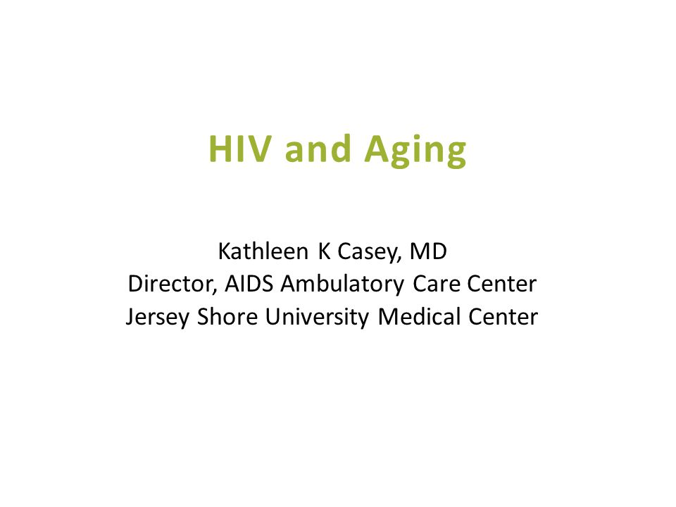 HIV and Aging Kathleen K Casey, MD Director, AIDS Ambulatory Care Center Jersey Shore University Medical Center