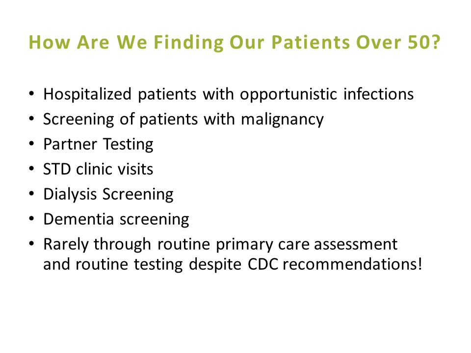 Older patients are more likely than younger patients to present late for HIV diagnosis and care 1 Physicians are less likely to discuss HIV/AIDS and related risk factors with older patients 2 Asymptomatic older HIV-infected individuals are less likely to seek out testing and medical care 3 Symptomatic older HIV-infected individuals are more likely to attribute HIV-related symptoms to other illnesses or to the normal aging process 3 5 1 Cuzin L et al.