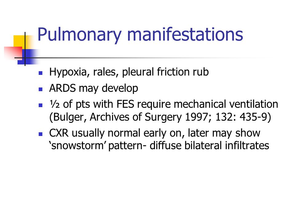 Pulmonary manifestations Hypoxia, rales, pleural friction rub ARDS may develop ½ of pts with FES require mechanical ventilation (Bulger, Archives of Surgery 1997; 132: 435-9) CXR usually normal early on, later may show 'snowstorm' pattern- diffuse bilateral infiltrates