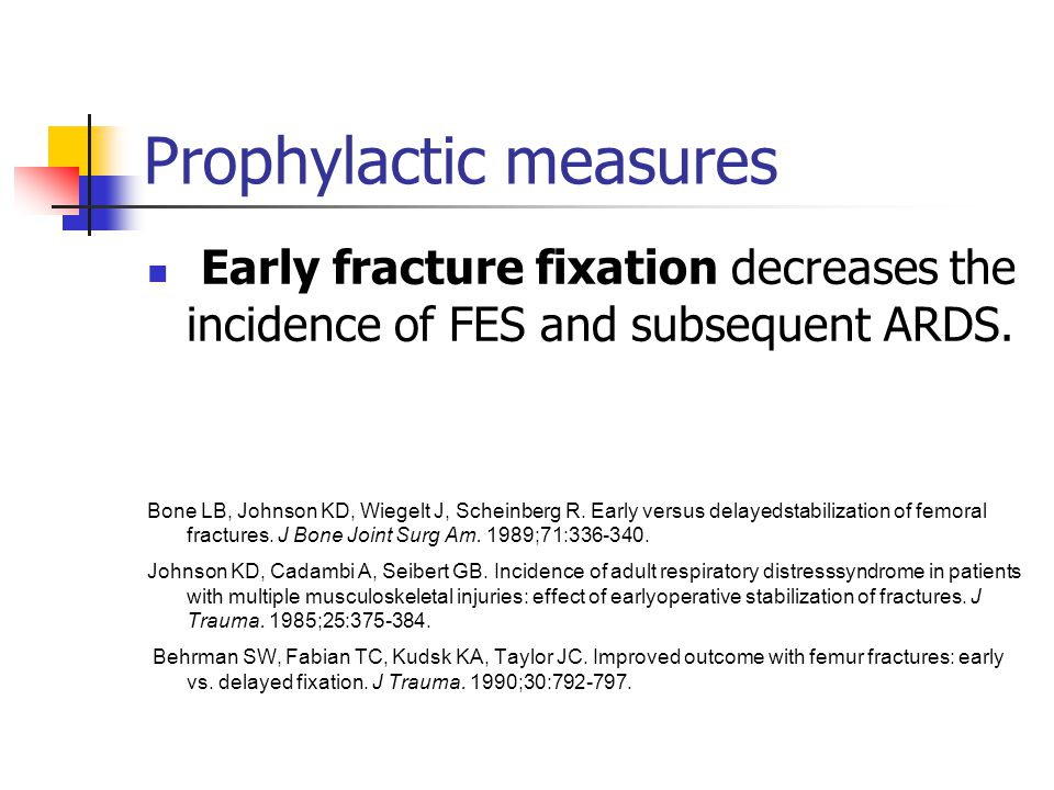 Prophylactic measures Early fracture fixation decreases the incidence of FES and subsequent ARDS.
