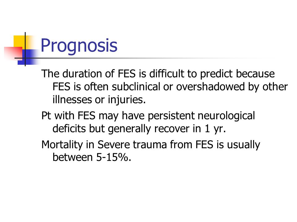 Prognosis The duration of FES is difficult to predict because FES is often subclinical or overshadowed by other illnesses or injuries.