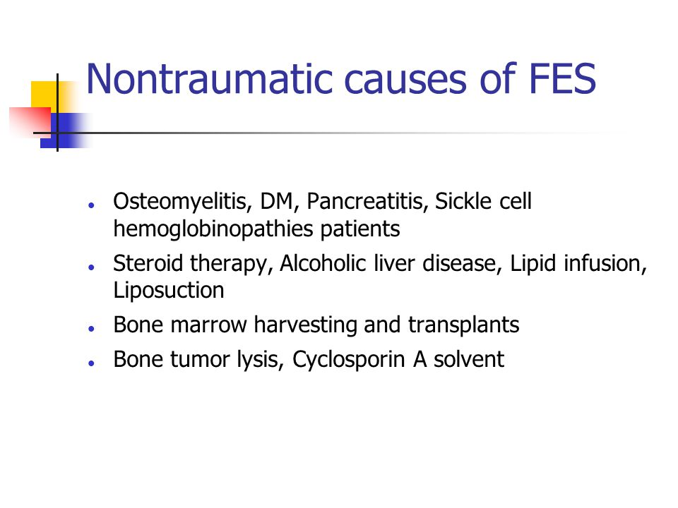 Nontraumatic causes of FES Osteomyelitis, DM, Pancreatitis, Sickle cell hemoglobinopathies patients Steroid therapy, Alcoholic liver disease, Lipid infusion, Liposuction Bone marrow harvesting and transplants Bone tumor lysis, Cyclosporin A solvent