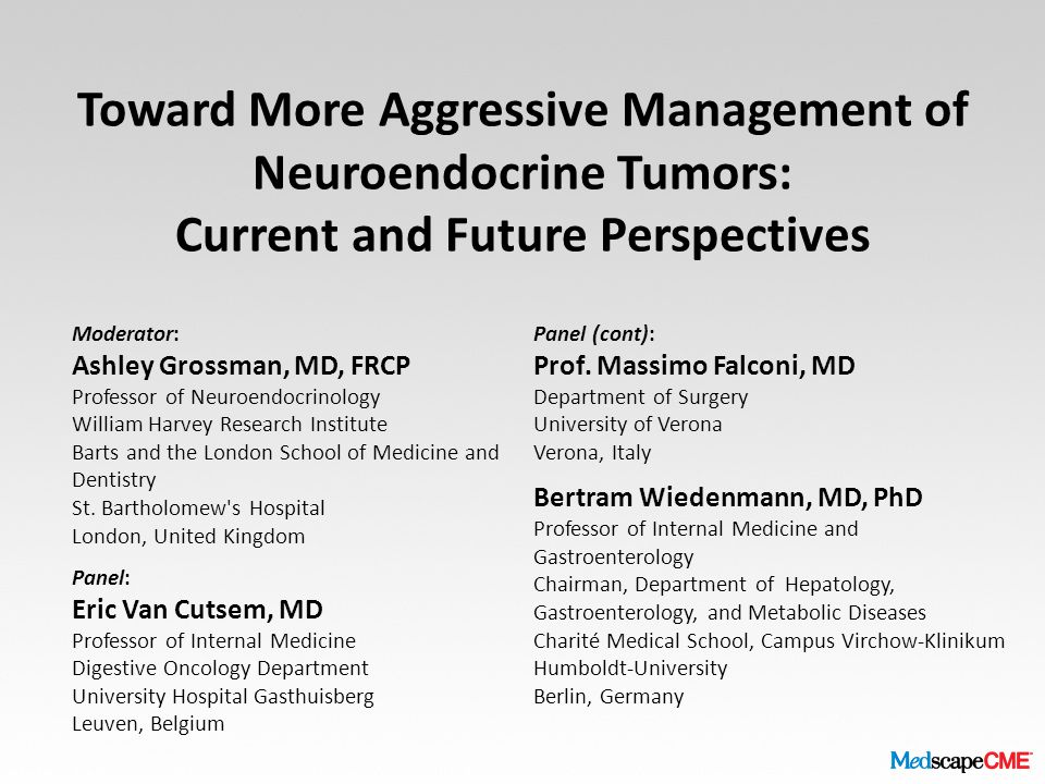 Toward More Aggressive Management of Neuroendocrine Tumors: Current and Future Perspectives Moderator: Ashley Grossman, MD, FRCP Professor of Neuroend