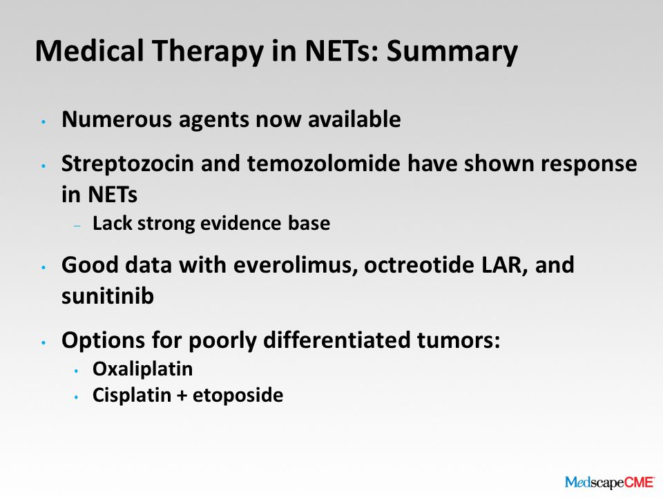 Medical Therapy in NETs: Summary Numerous agents now available Streptozocin and temozolomide have shown response in NETs – Lack strong evidence base Good data with everolimus, octreotide LAR, and sunitinib Options for poorly differentiated tumors: Oxaliplatin Cisplatin + etoposide