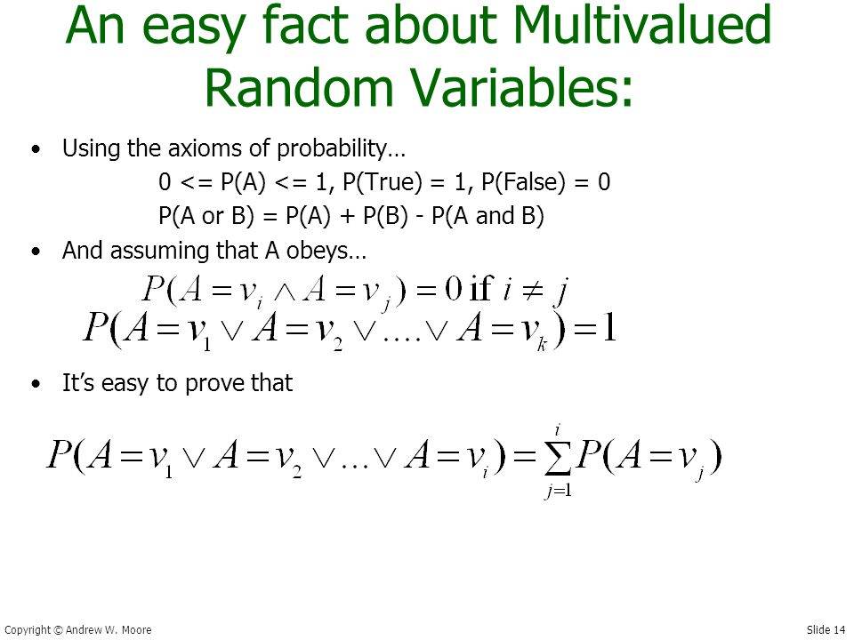 Slide 14 Copyright © Andrew W. Moore An easy fact about Multivalued Random Variables: Using the axioms of probability… 0 <= P(A) <= 1, P(True) = 1, P(