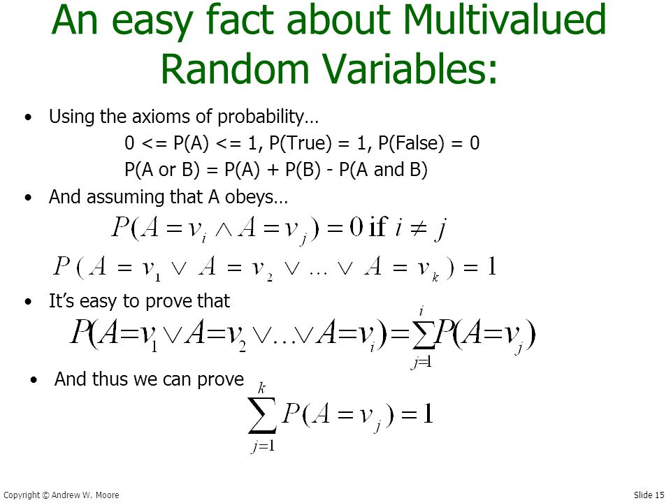 Slide 15 Copyright © Andrew W. Moore An easy fact about Multivalued Random Variables: Using the axioms of probability… 0 <= P(A) <= 1, P(True) = 1, P(
