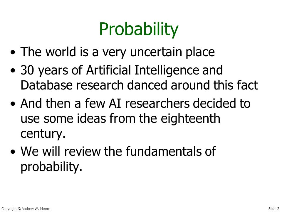 Slide 2 Copyright © Andrew W. Moore Probability The world is a very uncertain place 30 years of Artificial Intelligence and Database research danced a