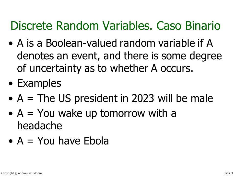 Slide 3 Copyright © Andrew W. Moore Discrete Random Variables. Caso Binario A is a Boolean-valued random variable if A denotes an event, and there is