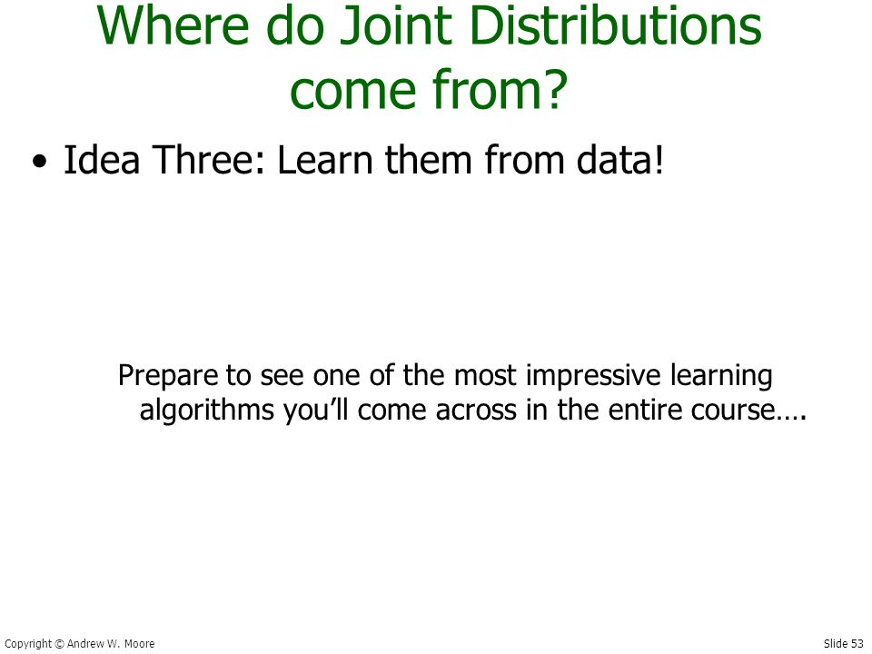 Slide 53 Copyright © Andrew W. Moore Where do Joint Distributions come from.