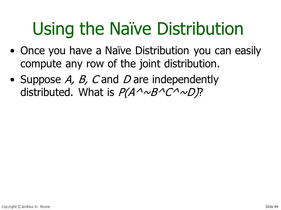 Slide 84 Copyright © Andrew W. Moore Using the Naïve Distribution Once you have a Naïve Distribution you can easily compute any row of the joint distr