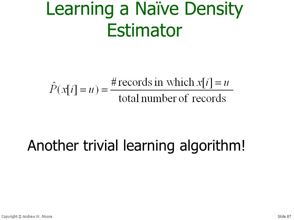 Slide 87 Copyright © Andrew W. Moore Learning a Naïve Density Estimator Another trivial learning algorithm!