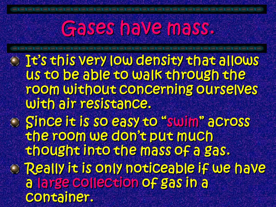Gases have mass. Gases seem to be weightless, but they are classified as matter, which means they have mass. The density of a gas – the mass per unit