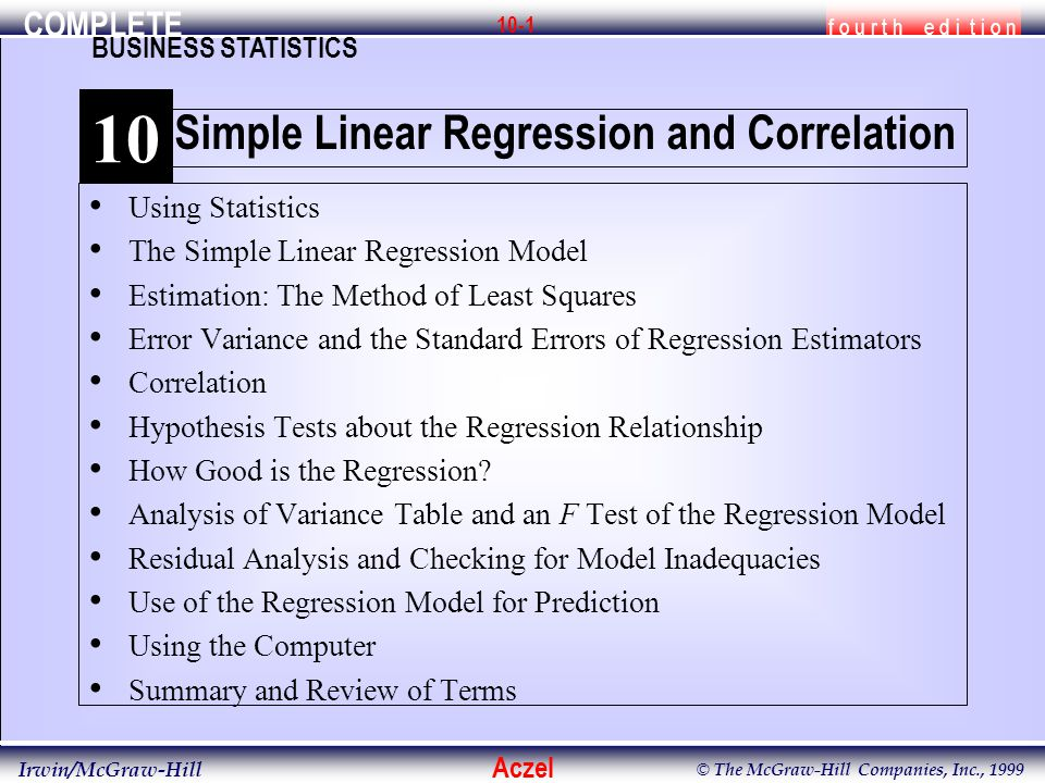 COMPLETE f o u r t h e d i t i o n BUSINESS STATISTICS Aczel Irwin/McGraw-Hill © The McGraw-Hill Companies, Inc., 1999 10-1 Using Statistics The Simple Linear Regression Model Estimation: The Method of Least Squares Error Variance and the Standard Errors of Regression Estimators Correlation Hypothesis Tests about the Regression Relationship How Good is the Regression.