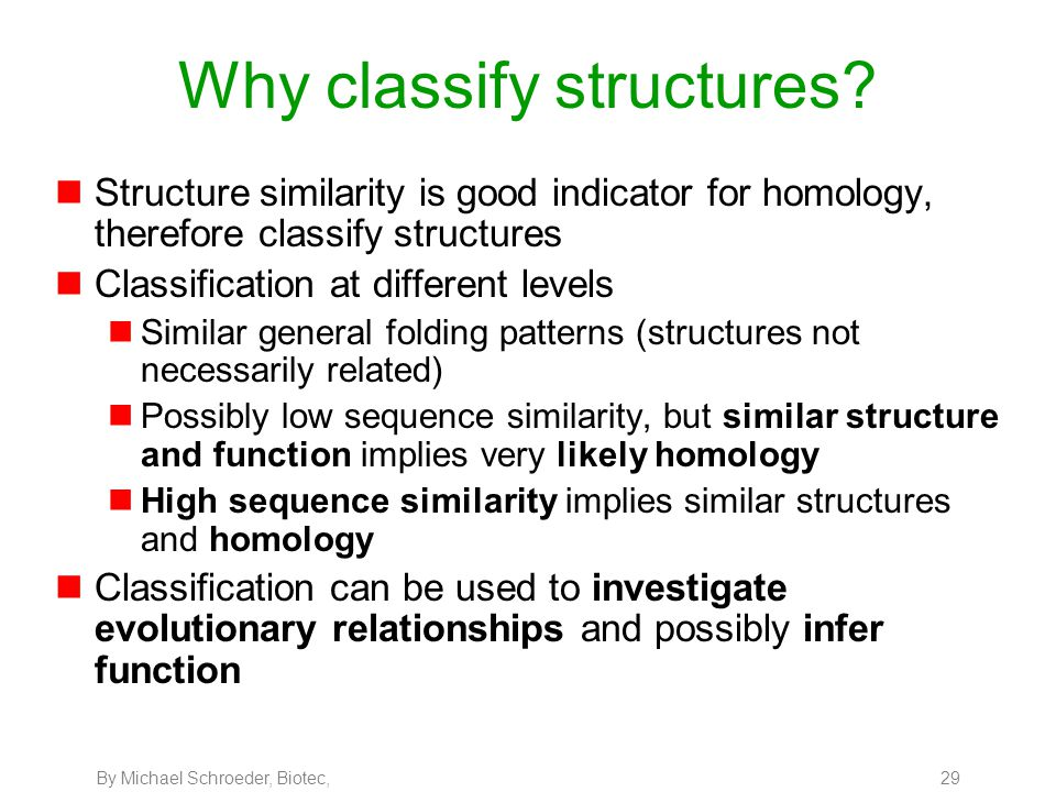 By Michael Schroeder, Biotec, 29 Why classify structures? nStructure similarity is good indicator for homology, therefore classify structures nClassif