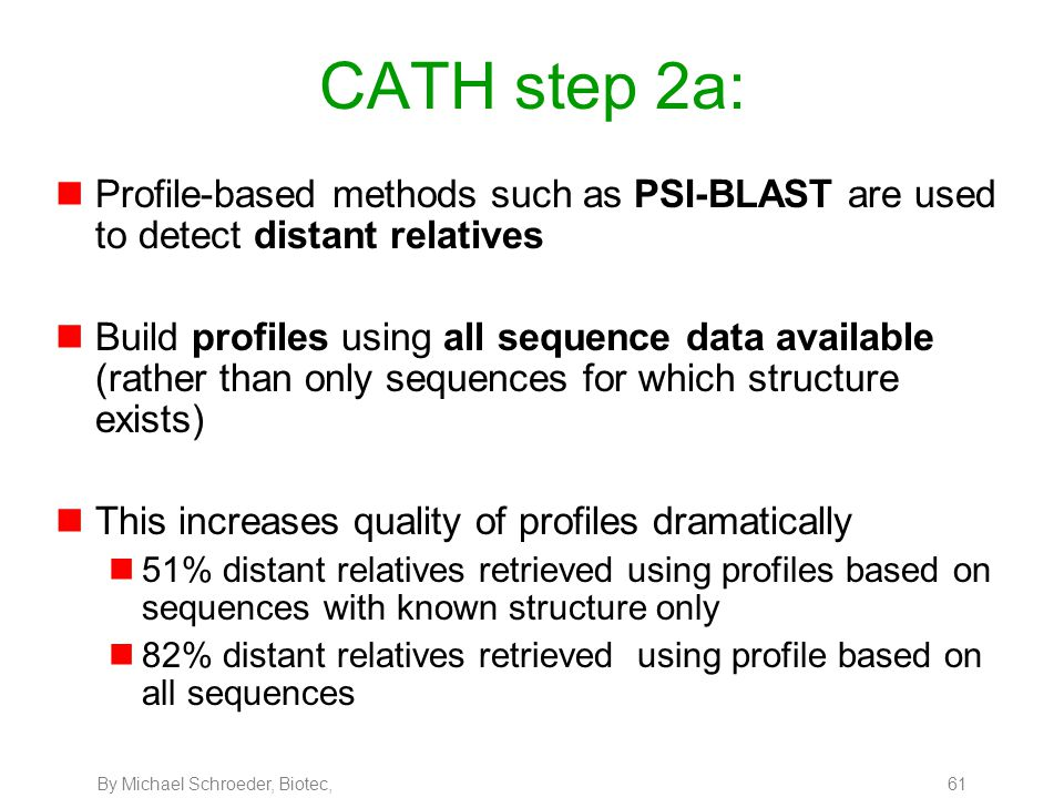 By Michael Schroeder, Biotec, 61 CATH step 2a: nProfile-based methods such as PSI-BLAST are used to detect distant relatives nBuild profiles using all