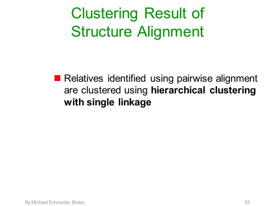 By Michael Schroeder, Biotec, 63 Clustering Result of Structure Alignment nRelatives identified using pairwise alignment are clustered using hierarchi