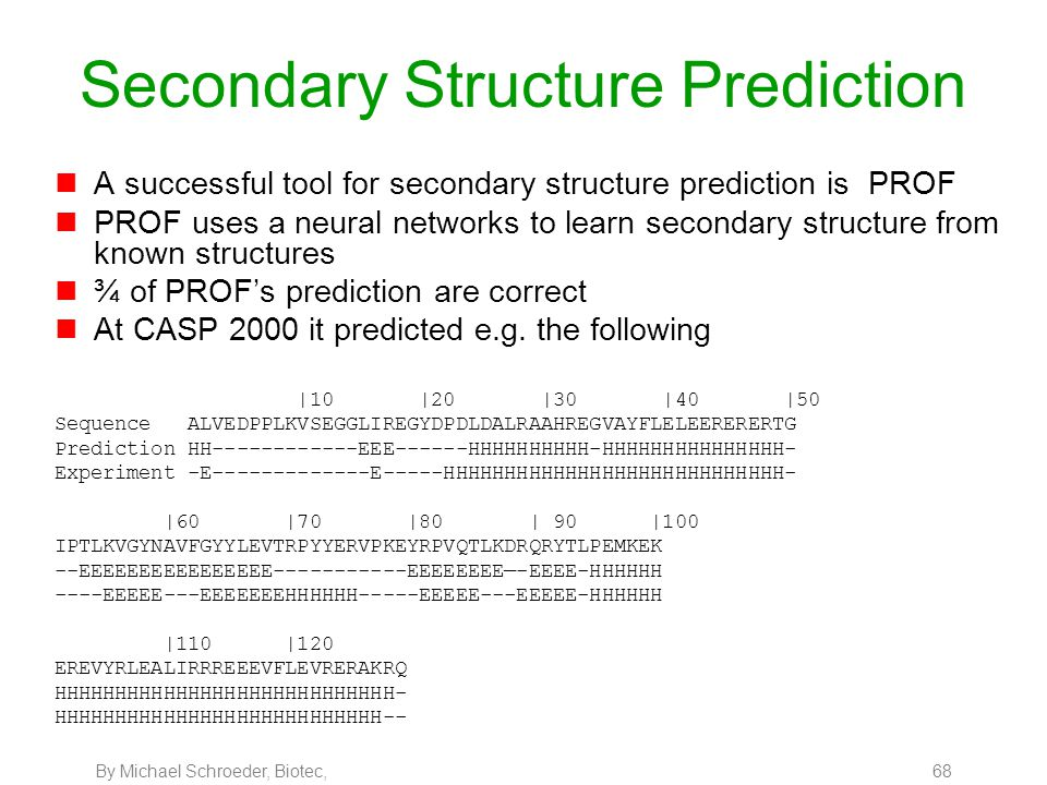 By Michael Schroeder, Biotec, 68 Secondary Structure Prediction nA successful tool for secondary structure prediction is PROF nPROF uses a neural netw