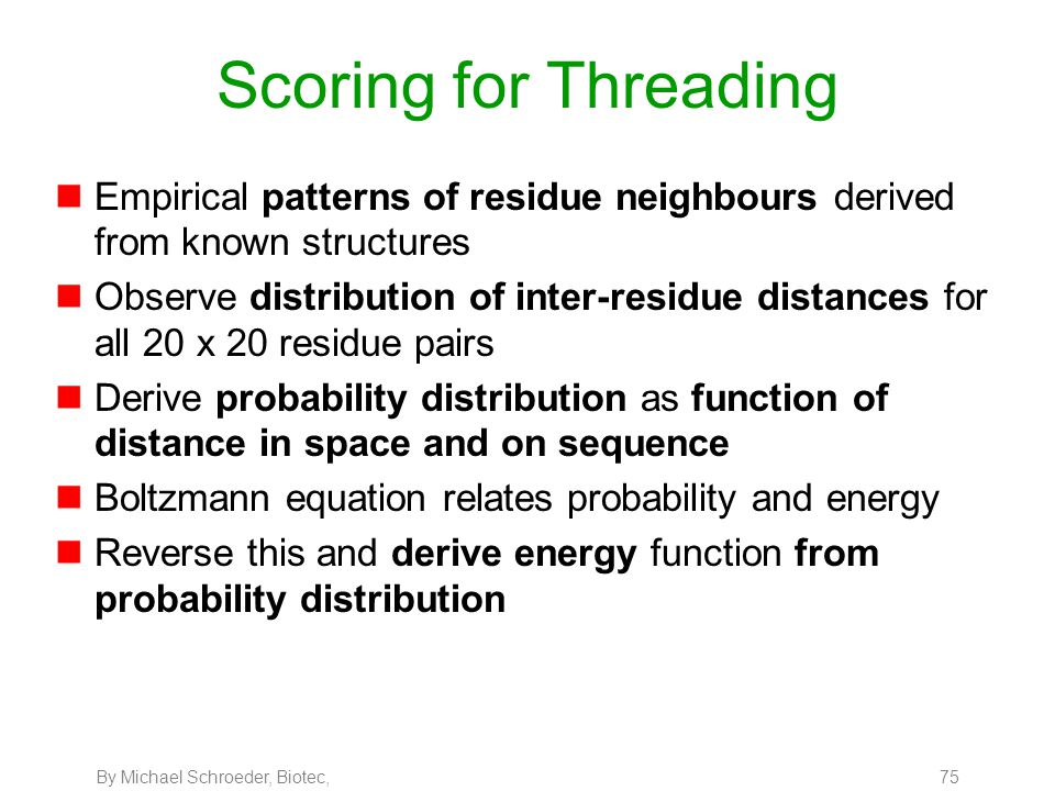 By Michael Schroeder, Biotec, 75 Scoring for Threading nEmpirical patterns of residue neighbours derived from known structures nObserve distribution o