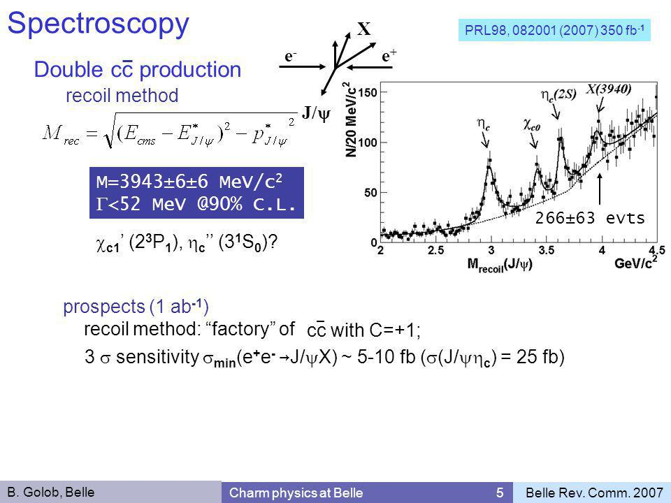 Double cc production Spectroscopy B. Golob, Belle Charm physics at Belle 5Belle Rev. Comm. 2007 J/  X e-e- e+e+ PRL98, 082001 (2007) 350 fb -1 recoil