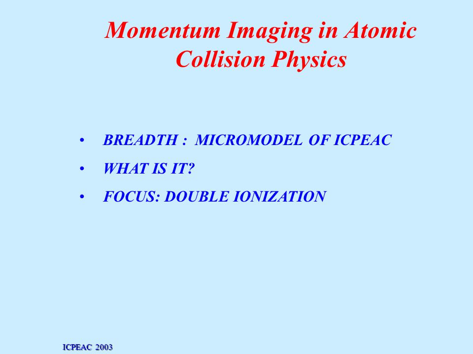 Momentum Imaging in Atomic Collision Physics BREADTH : MICROMODEL OF ICPEAC WHAT IS IT.