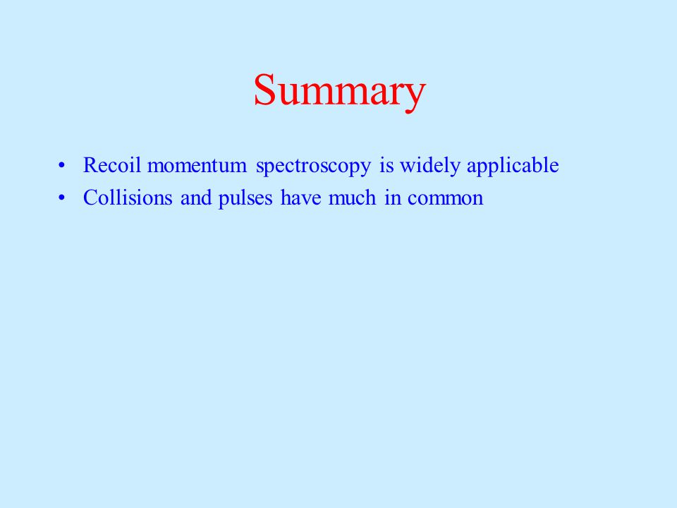 Summary Recoil momentum spectroscopy is widely applicable Collisions and pulses have much in common