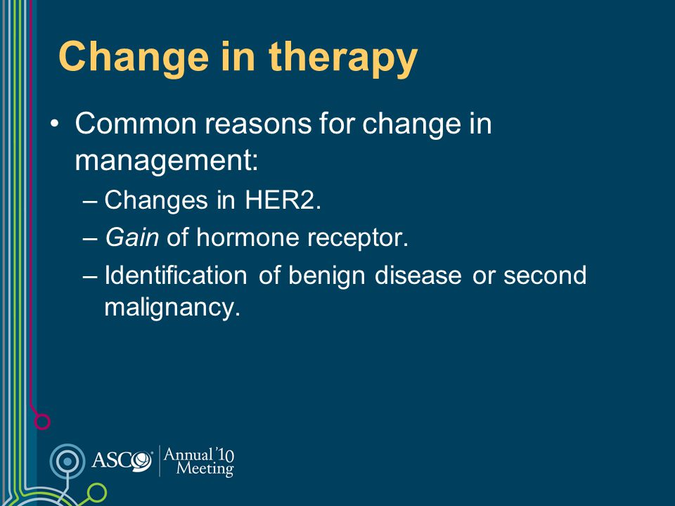 Change in therapy Common reasons for change in management: –Changes in HER2. –Gain of hormone receptor. –Identification of benign disease or second ma