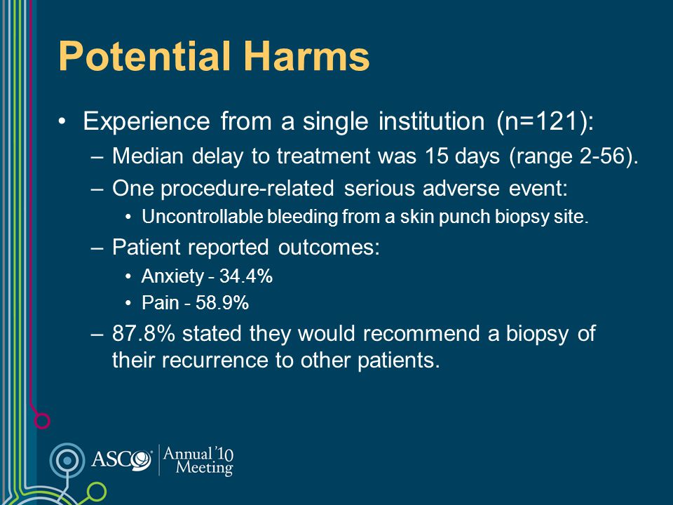Potential Harms Experience from a single institution (n=121): –Median delay to treatment was 15 days (range 2-56). –One procedure-related serious adve