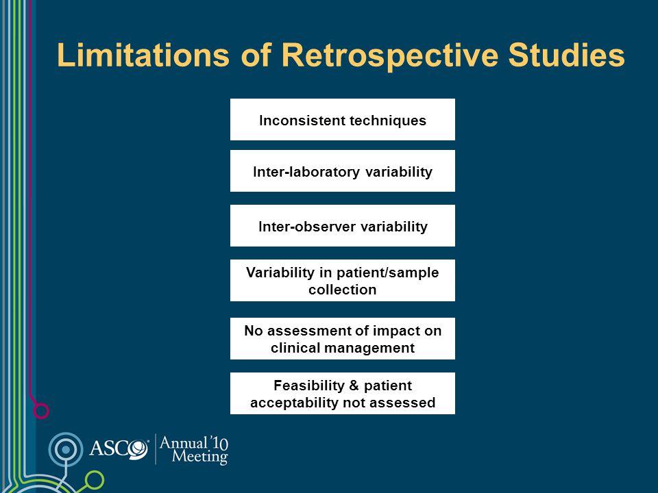 Limitations of Retrospective Studies Inconsistent techniques Inter-laboratory variability Inter-observer variability Variability in patient/sample col