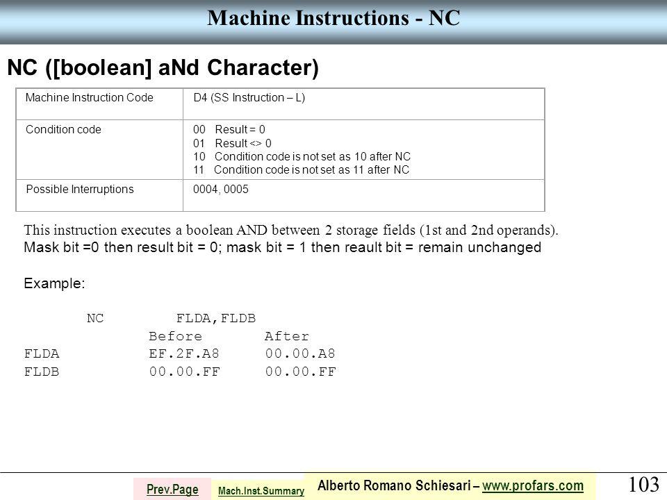 103 Alberto Romano Schiesari – www.profars.comwww.profars.com Prev.Page Machine Instructions - NC NC ([boolean] aNd Character) Machine Instruction CodeD4 (SS Instruction – L) Condition code00 Result = 0 01 Result <> 0 10 Condition code is not set as 10 after NC 11 Condition code is not set as 11 after NC Possible Interruptions0004, 0005 This instruction executes a boolean AND between 2 storage fields (1st and 2nd operands).