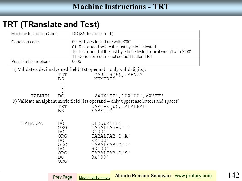 142 Alberto Romano Schiesari – www.profars.comwww.profars.com Prev.Page Machine Instructions - TRT TRT (TRanslate and Test) Machine Instruction CodeDD (SS Instruction – L) Condition code00 All bytes tested are with X 00 01 Test ended before the last byte to be tested.