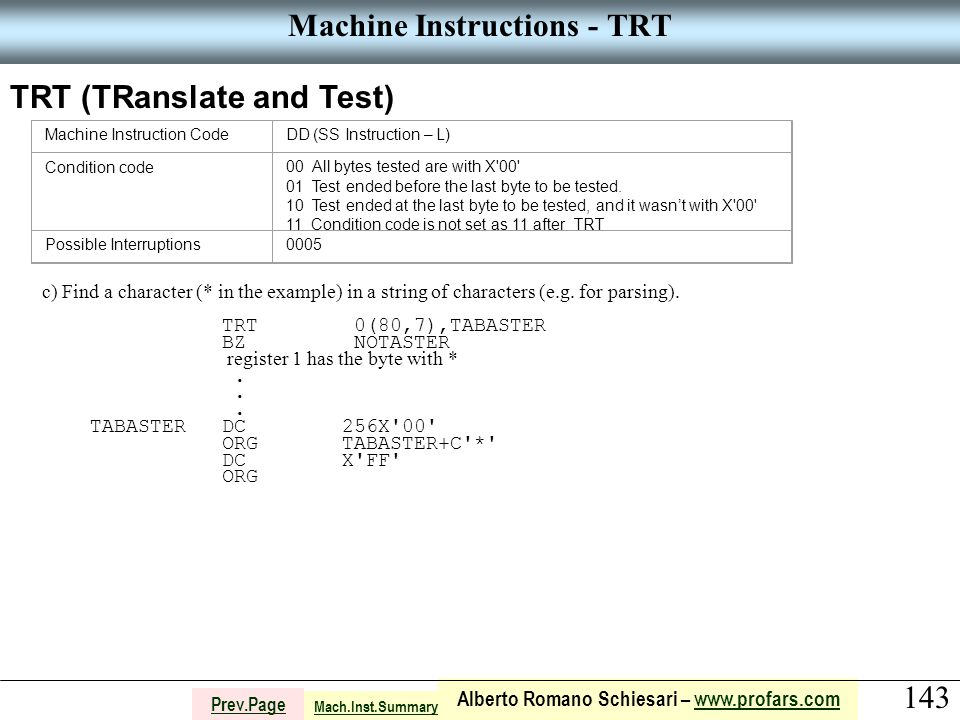 143 Alberto Romano Schiesari – www.profars.comwww.profars.com Prev.Page Machine Instructions - TRT TRT (TRanslate and Test) Machine Instruction CodeDD (SS Instruction – L) Condition code00 All bytes tested are with X 00 01 Test ended before the last byte to be tested.